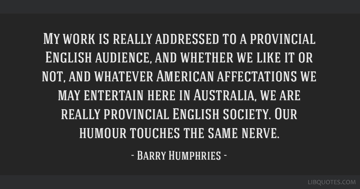 My work is really addressed to a provincial English audience, and whether we like it or not, and whatever American affectations we may entertain here ...