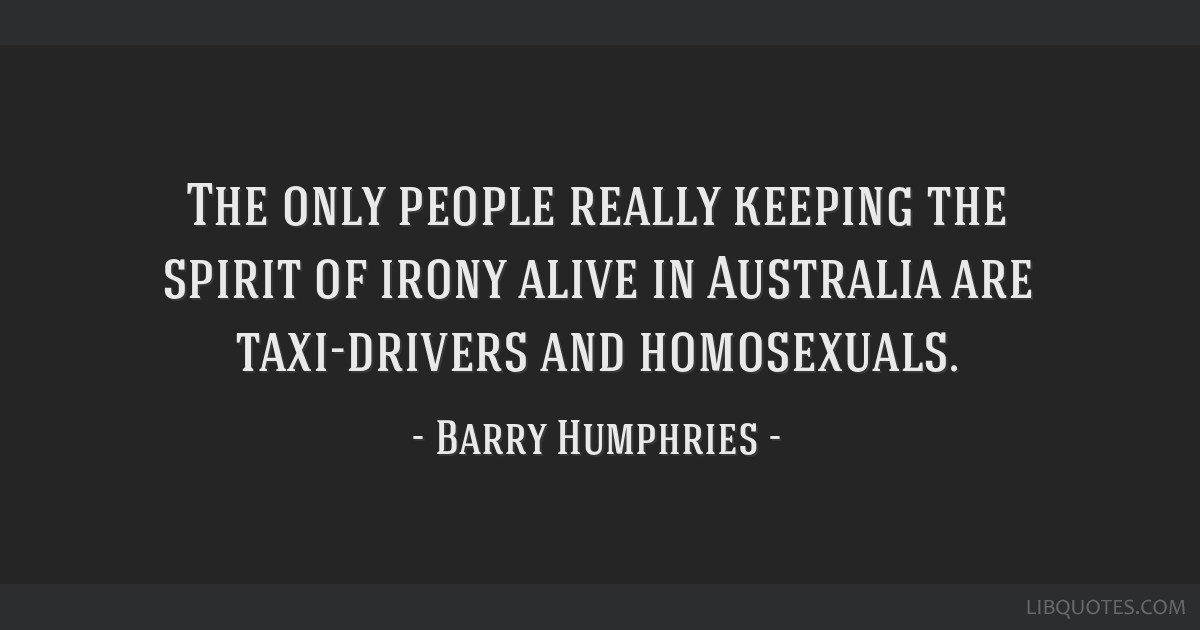 The only people really keeping the spirit of irony alive in Australia are taxi-drivers and homosexuals.