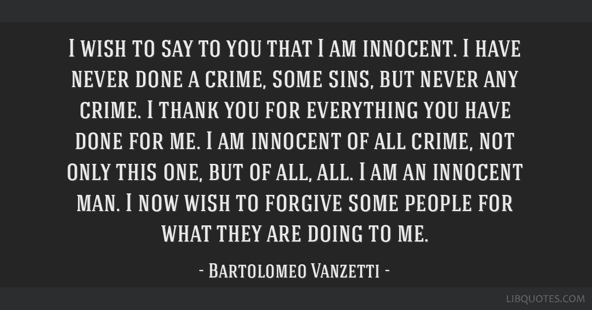 I wish to say to you that I am innocent. I have never done a crime, some sins, but never any crime. I thank you for everything you have done for me....