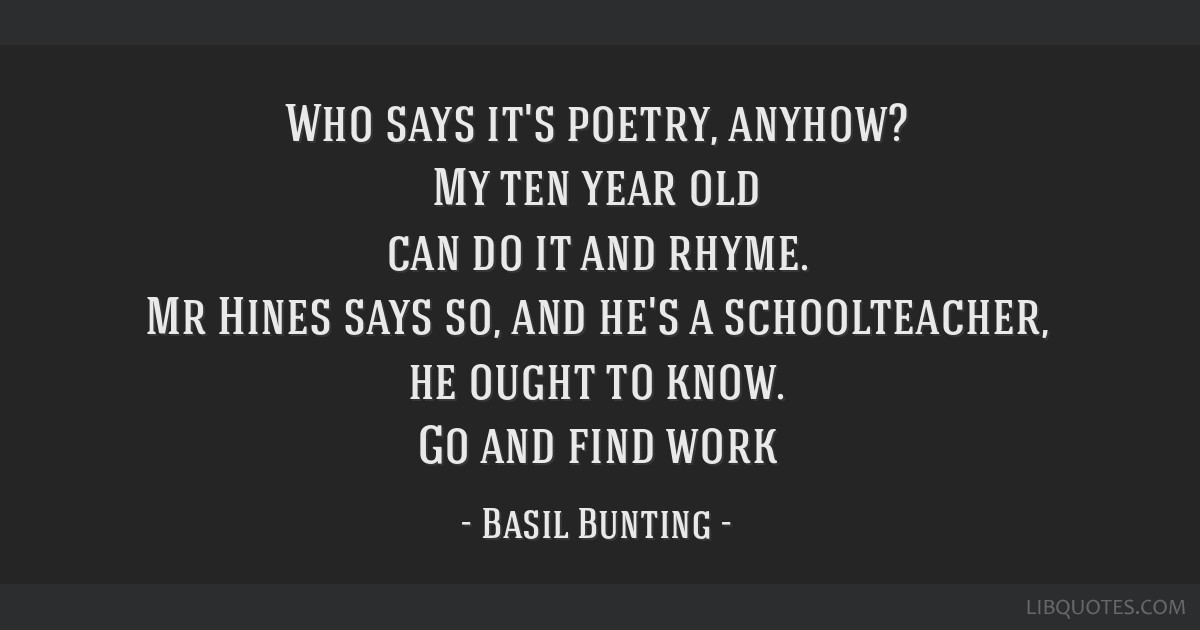 Who says it's poetry, anyhow? My ten year old can do it and rhyme. Mr Hines says so, and he's a schoolteacher, he ought to know. Go and find work