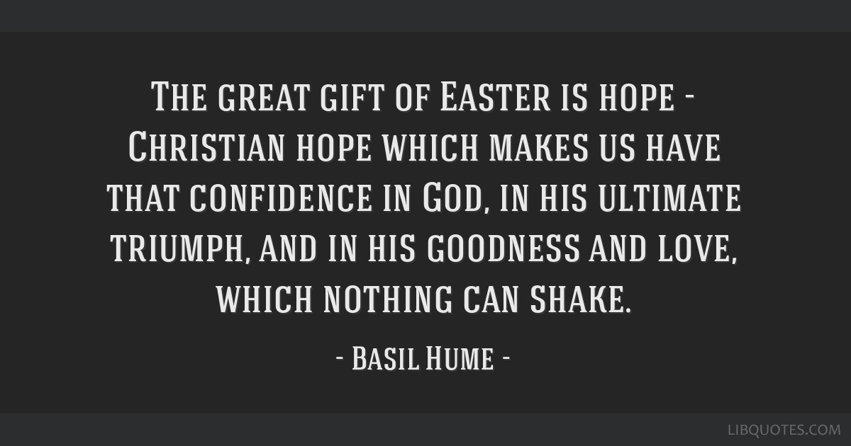 The great gift of Easter is hope - Christian hope which makes us have that confidence in God, in his ultimate triumph, and in his goodness and love,...