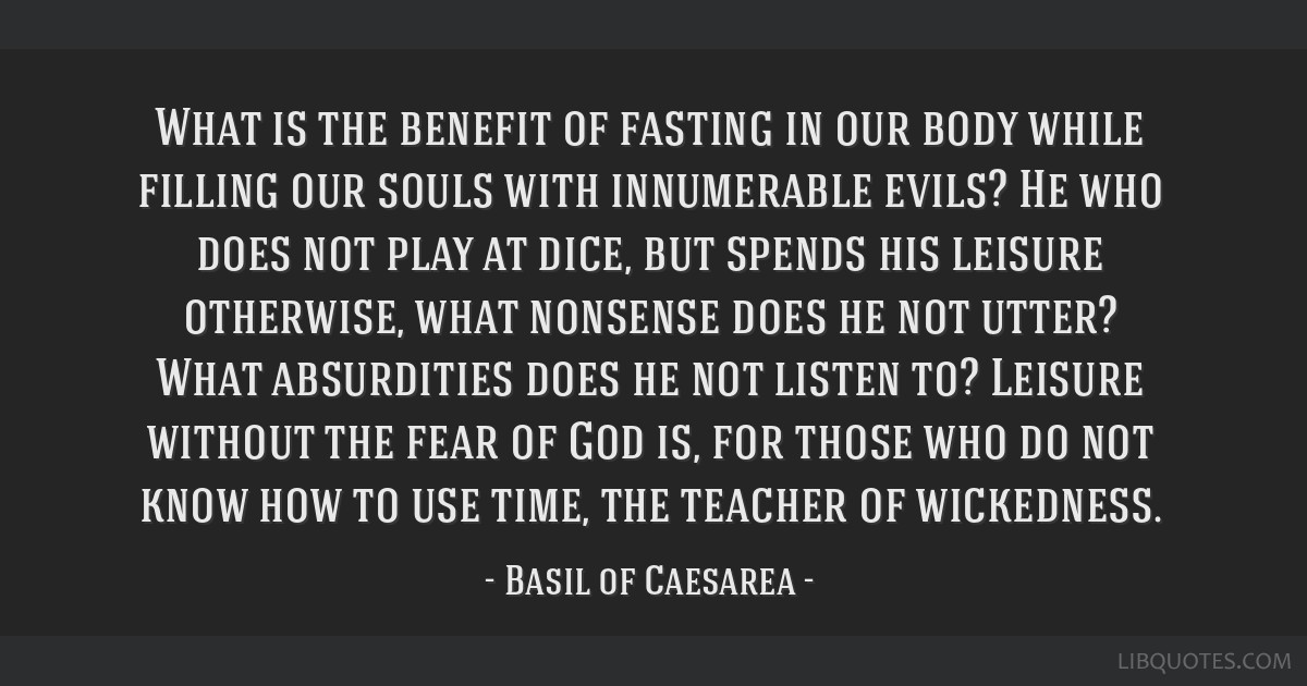 What is the benefit of fasting in our body while filling our souls with innumerable evils? He who does not play at dice, but spends his leisure...
