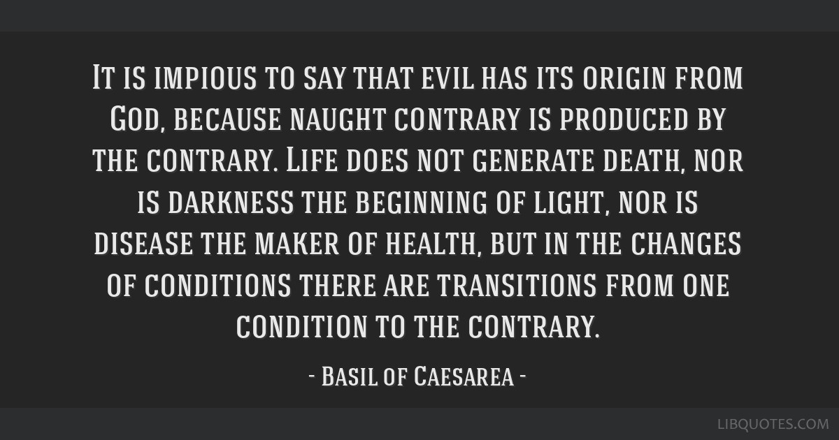 It is impious to say that evil has its origin from God, because naught contrary is produced by the contrary. Life does not generate death, nor is...