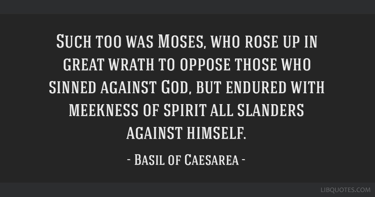 Such too was Moses, who rose up in great wrath to oppose those who sinned against God, but endured with meekness of spirit all slanders against...