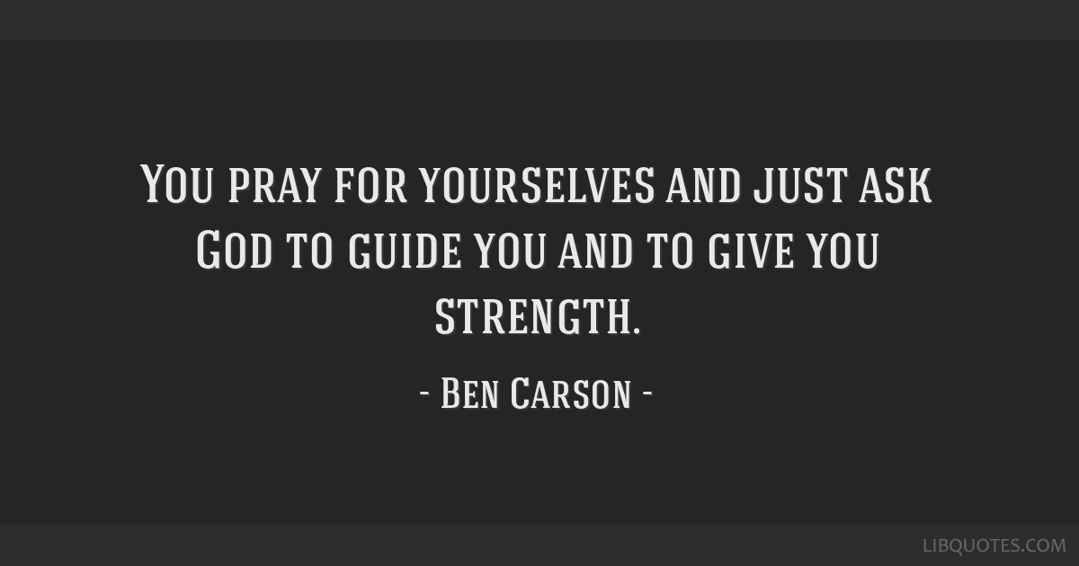 You Pray For Yourselves And Just Ask God To Guide You And To Give