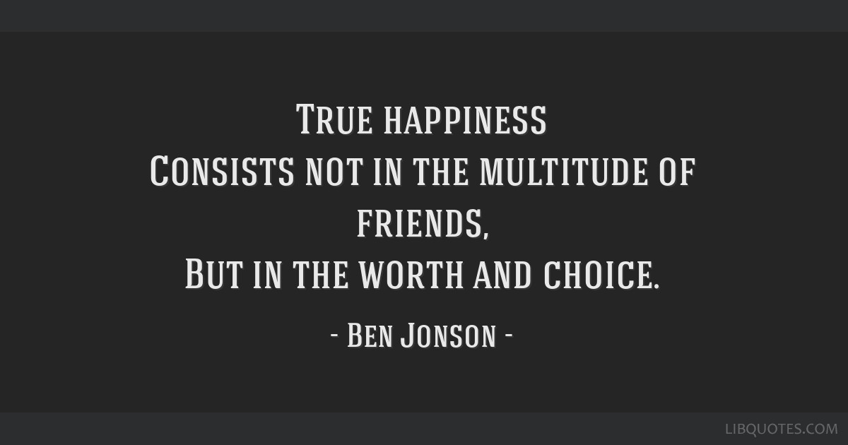 True happiness Consists not in the multitude of friends, But in the worth and choice.