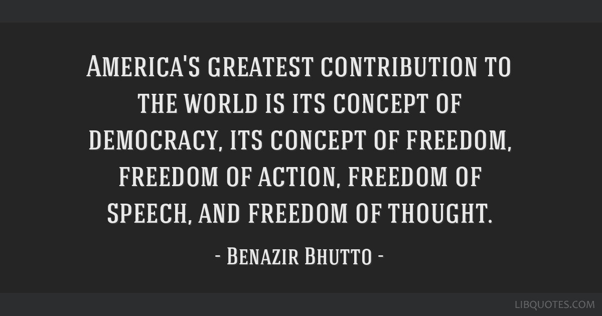 America's greatest contribution to the world is its concept of democracy, its concept of freedom, freedom of action, freedom of speech, and freedom...