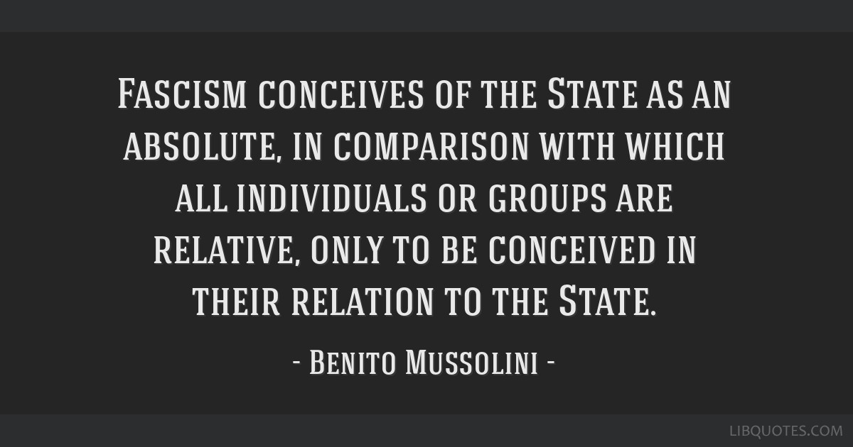 Fascism conceives of the State as an absolute, in comparison with which all individuals or groups are relative, only to be conceived in their...