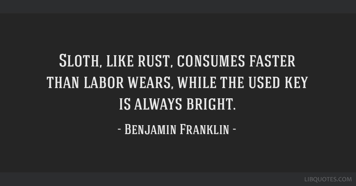 Sloth, like rust, consumes faster than labor wears, while the used key is always bright.