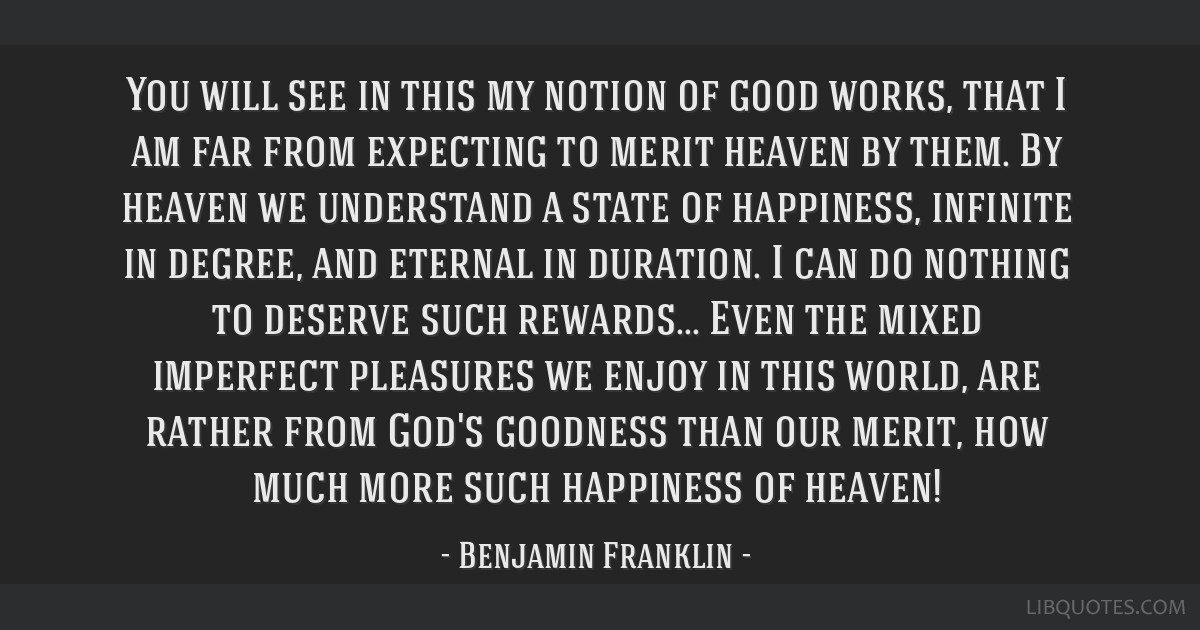 You will see in this my notion of good works, that I am far from expecting to merit heaven by them. By heaven we understand a state of happiness,...