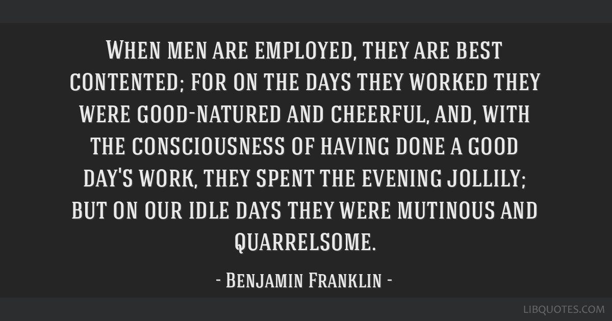 When men are employed, they are best contented; for on the days they worked they were good-natured and cheerful, and, with the consciousness of...