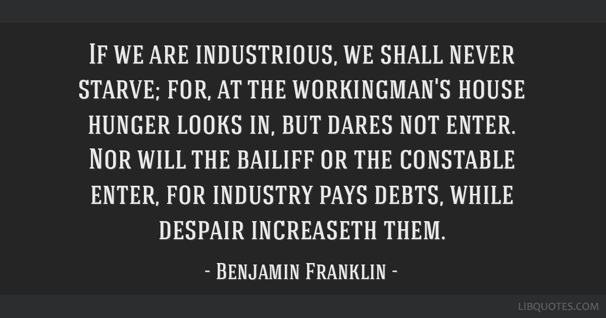 If we are industrious, we shall never starve; for, at the workingman's house hunger looks in, but dares not enter. Nor will the bailiff or the...