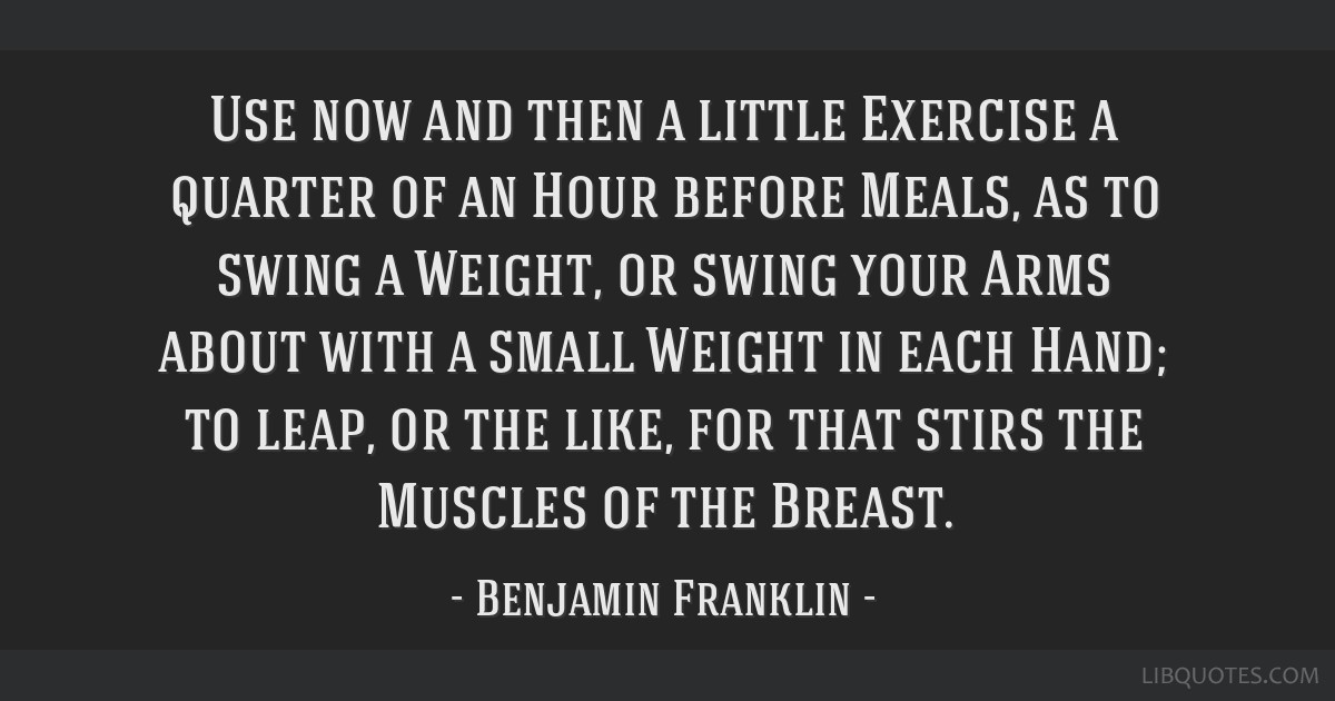 Use now and then a little Exercise a quarter of an Hour before Meals, as to swing a Weight, or swing your Arms about with a small Weight in each...