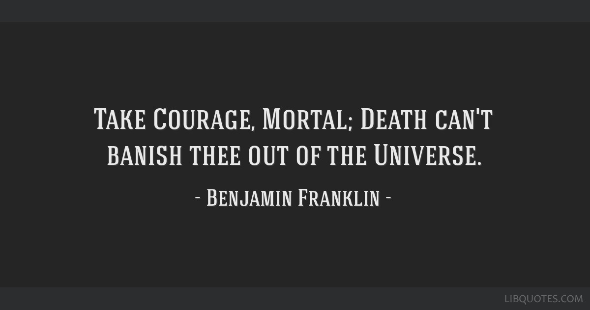 Take Courage, Mortal; Death can't banish thee out of the Universe.