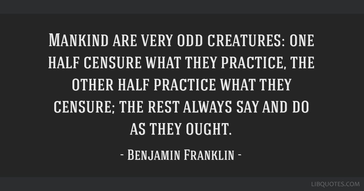 Mankind are very odd creatures: one half censure what they practice, the other half practice what they censure; the rest always say and do as they...