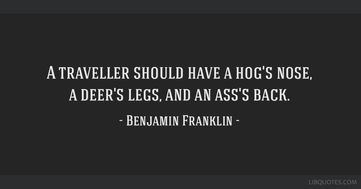 A traveller should have a hog's nose, a deer's legs, and an ass's back.