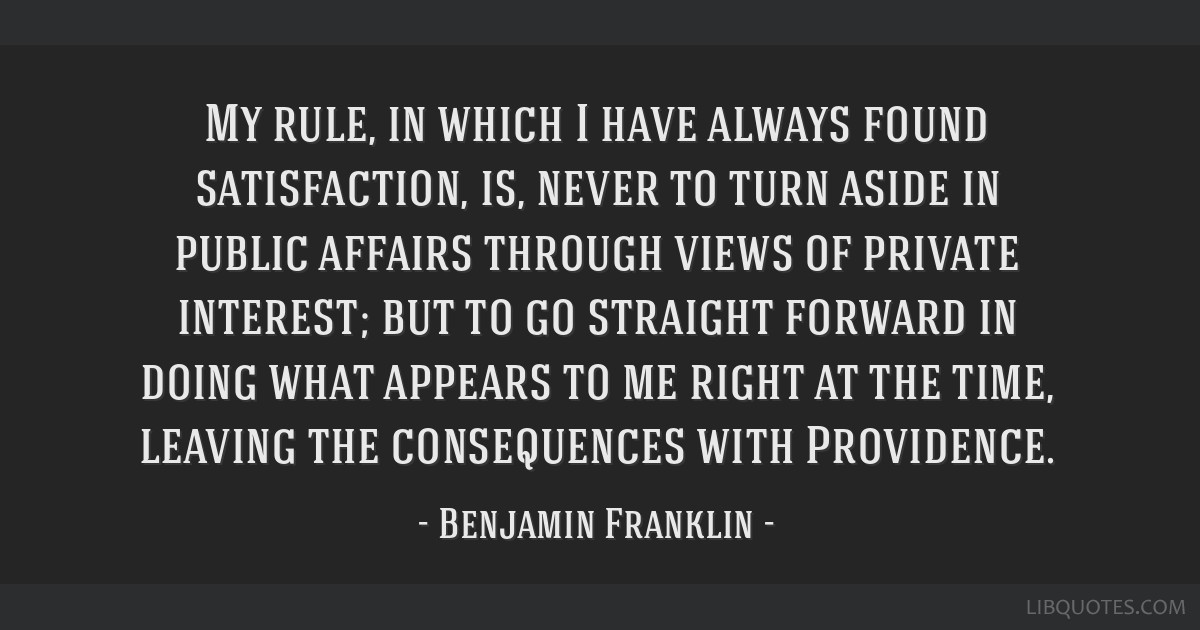 My rule, in which I have always found satisfaction, is, never to turn aside in public affairs through views of private interest; but to go straight...