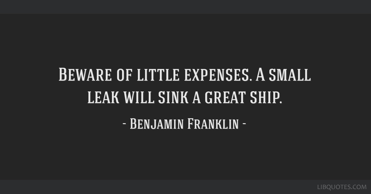 Beware of little expenses. A small leak will sink a great ship.