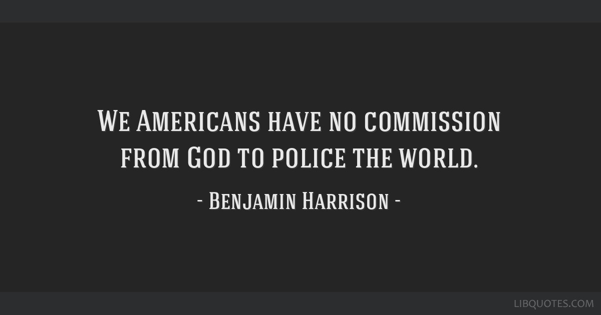 We Americans have no commission from God to police the world.