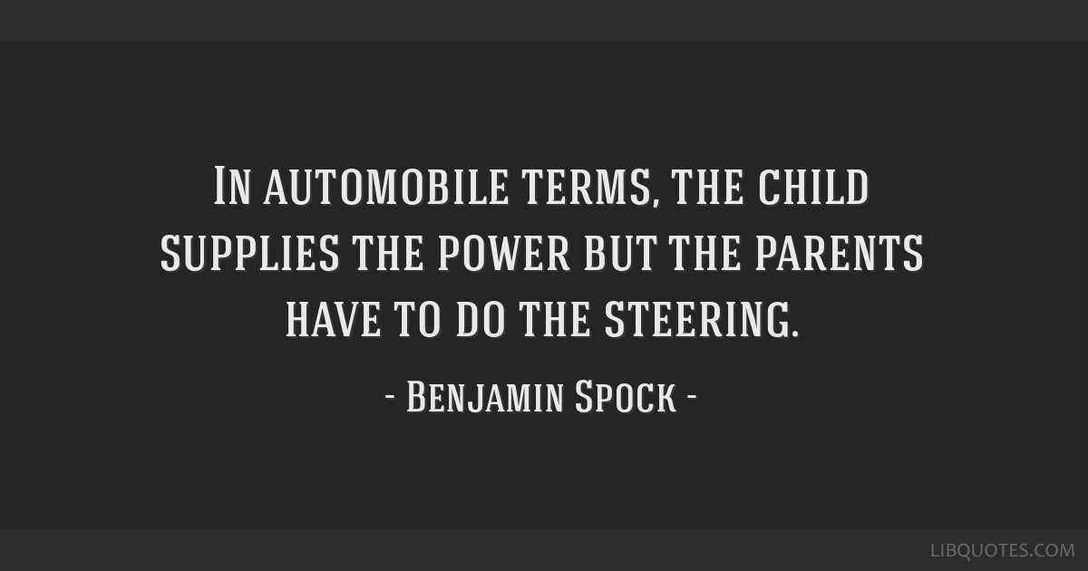 In automobile terms, the child supplies the power but the parents have to do the steering.