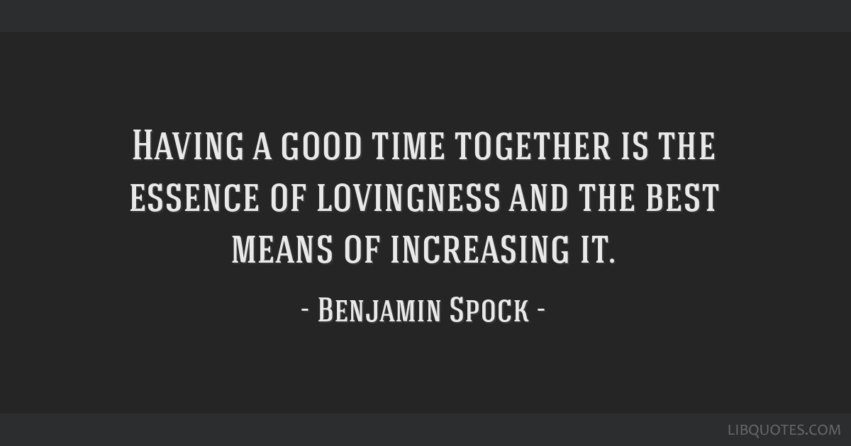 Having a good time together is the essence of lovingness and the best means of increasing it.
