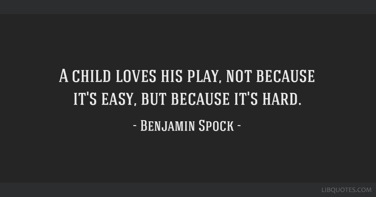 A child loves his play, not because it's easy, but because it's hard.