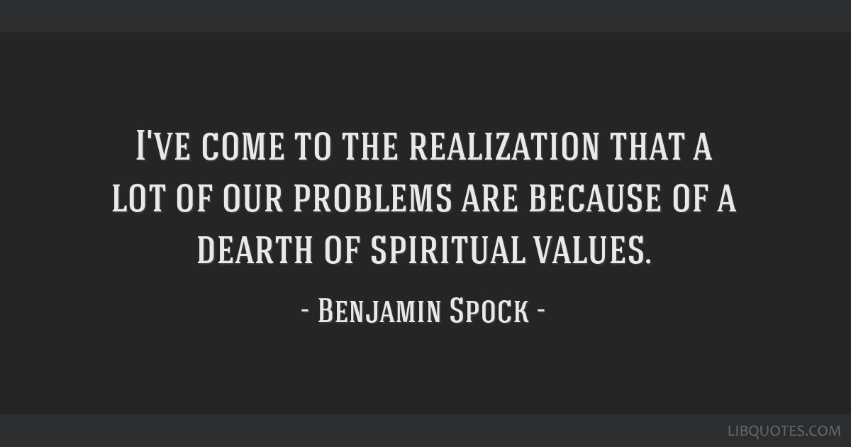 I've come to the realization that a lot of our problems are because of a dearth of spiritual values.