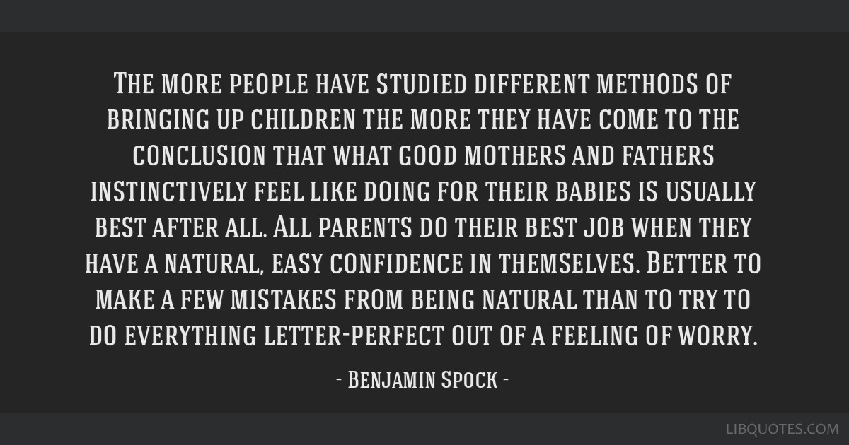 The more people have studied different methods of bringing up children the more they have come to the conclusion that what good mothers and fathers...