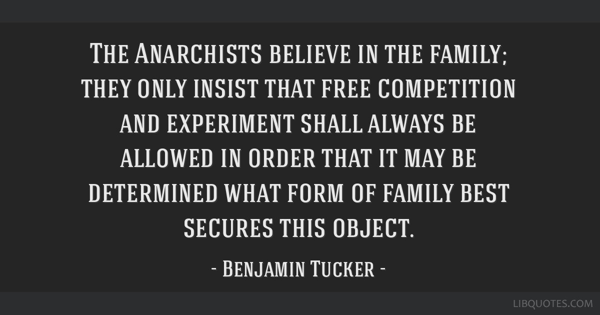 The Anarchists believe in the family; they only insist that free competition and experiment shall always be allowed in order that it may be...