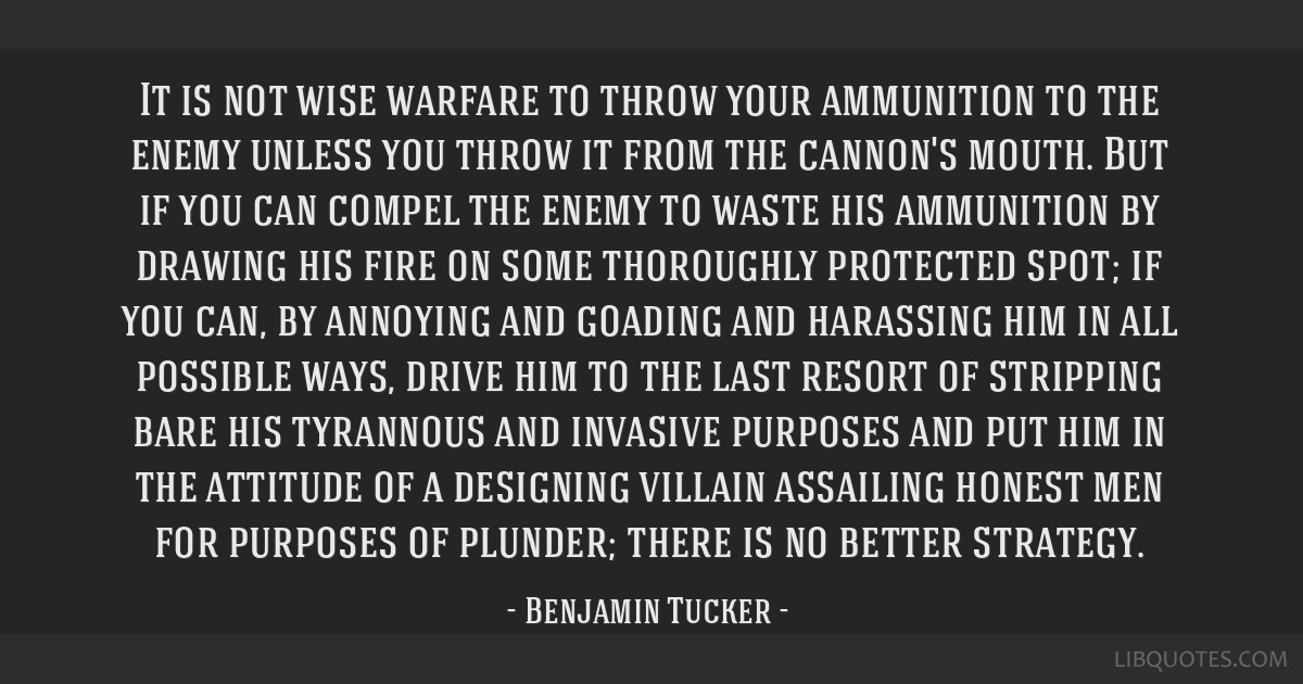 It is not wise warfare to throw your ammunition to the enemy unless you throw it from the cannon's mouth. But if you can compel the enemy to waste...