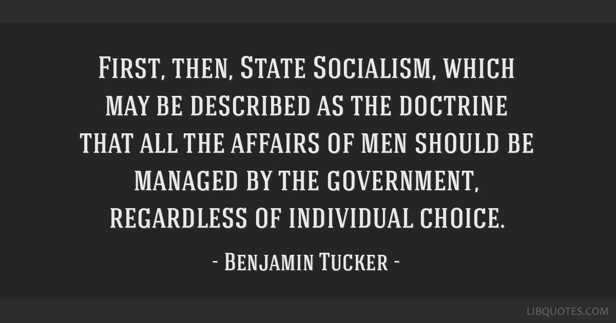 First, then, State Socialism, which may be described as the doctrine that all the affairs of men should be managed by the government, regardless of...