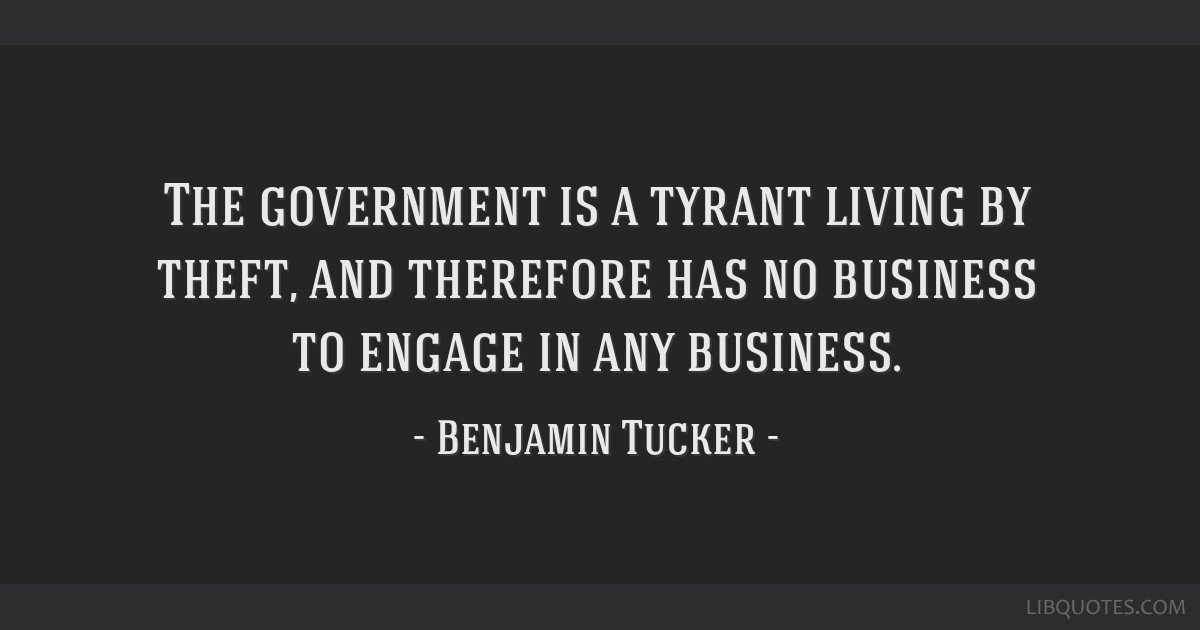 The government is a tyrant living by theft, and therefore has no business to engage in any business.