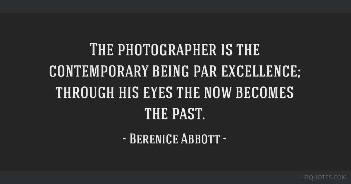 The photographer is the contemporary being par excellence; through his eyes the now becomes the past.