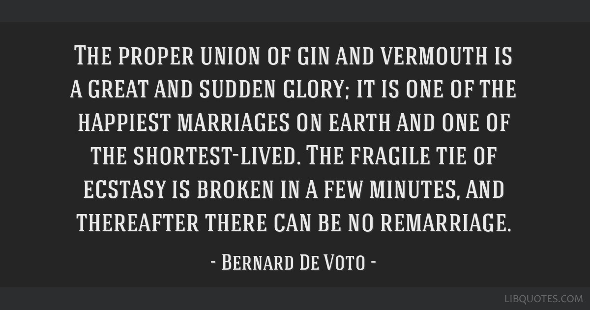 The proper union of gin and vermouth is a great and sudden glory; it is one of the happiest marriages on earth and one of the shortest-lived. The...