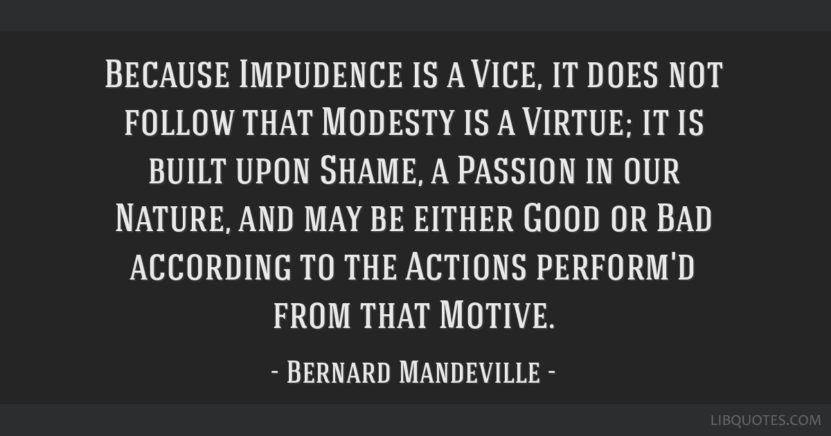 Because Impudence is a Vice, it does not follow that Modesty is a Virtue; it is built upon Shame, a Passion in our Nature, and may be either Good or...