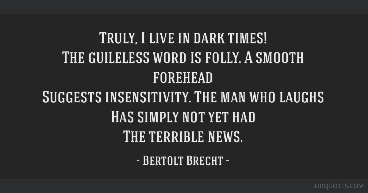 Truly, I live in dark times! The guileless word is folly. A smooth forehead Suggests insensitivity. The man who laughs Has simply not yet had The...
