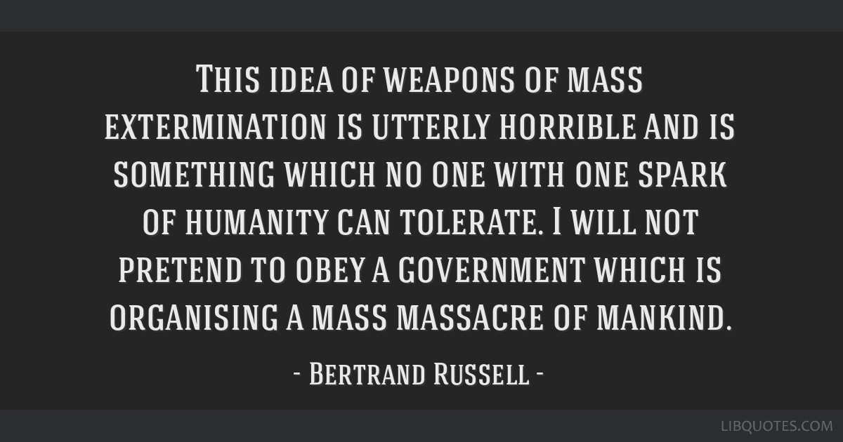 This idea of weapons of mass extermination is utterly horrible and is something which no one with one spark of humanity can tolerate. I will not...