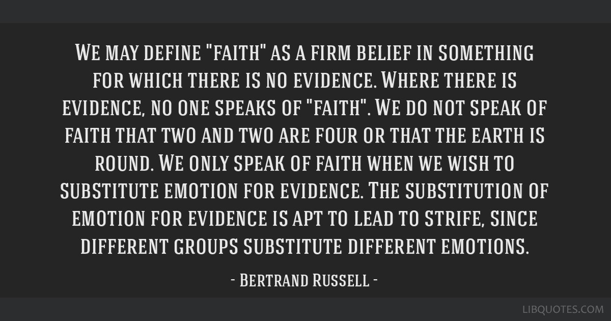 We may define faith as a firm belief in something for which there is no evidence. Where there is evidence, no one speaks of faith. We do not speak of ...