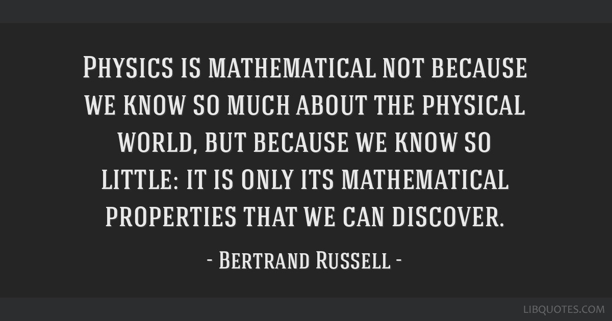 Physics is mathematical not because we know so much about the physical world, but because we know so little: it is only its mathematical properties...