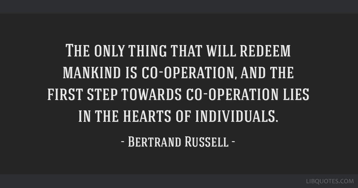 The only thing that will redeem mankind is co-operation, and the first step towards co-operation lies in the hearts of individuals.