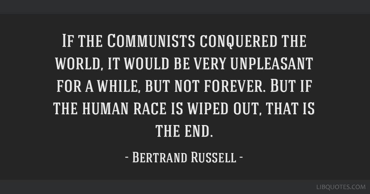 If the Communists conquered the world, it would be very unpleasant for a while, but not forever. But if the human race is wiped out, that is the end.