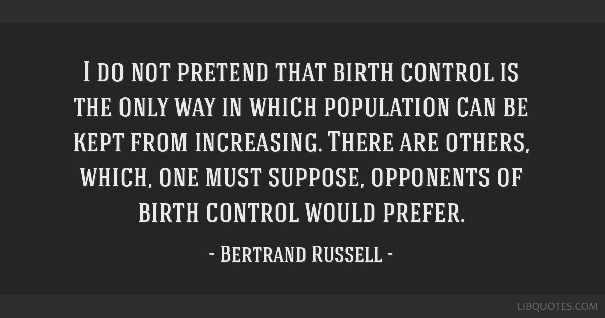 I do not pretend that birth control is the only way in which population can be kept from increasing. There are others, which, one must suppose,...