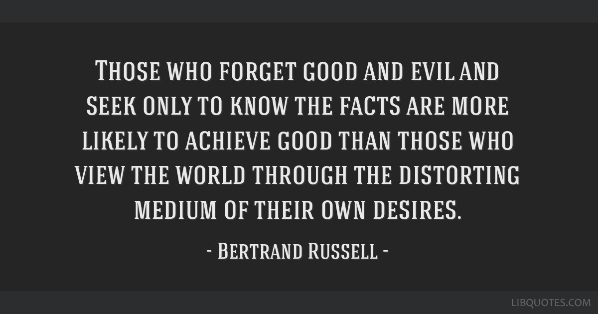 Those who forget good and evil and seek only to know the facts are more likely to achieve good than those who view the world through the distorting...