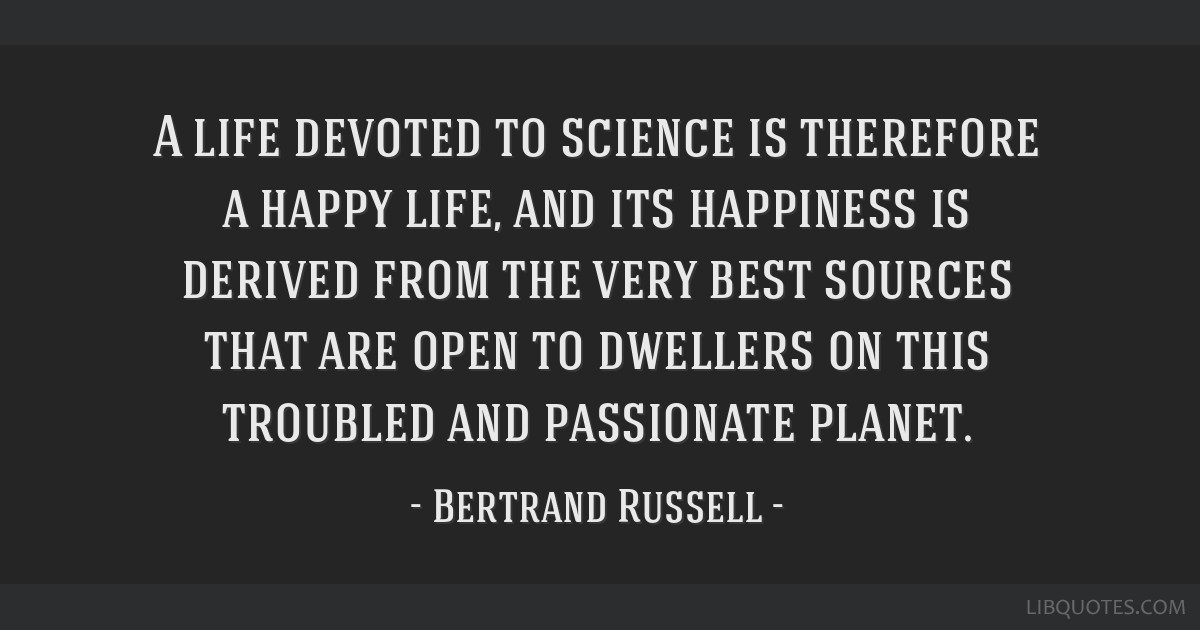 A life devoted to science is therefore a happy life, and its happiness is derived from the very best sources that are open to dwellers on this...
