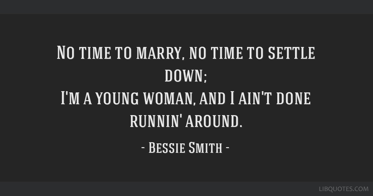 Bessie Smith Quotes Classy Time To Marry No Time To Settle Down I'm A Young Woman And I Ain'