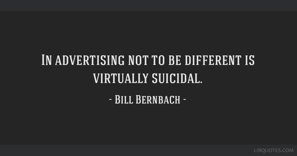 In advertising not to be different is virtually suicidal.