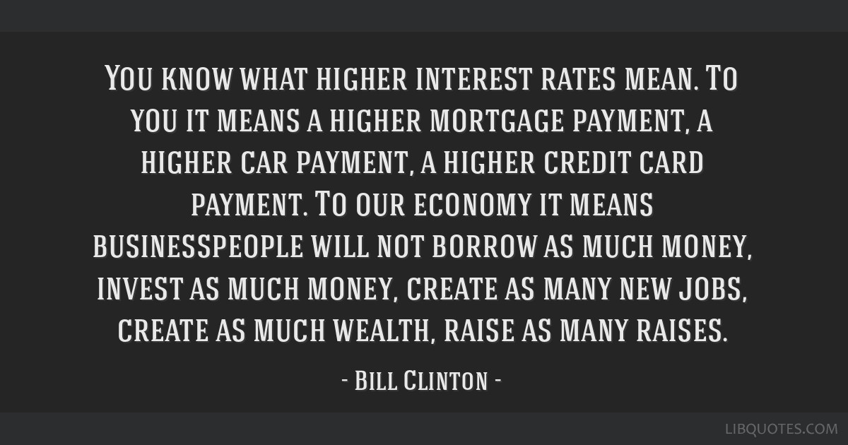 You know what higher interest rates mean. To you it means a higher mortgage payment, a higher car payment, a higher credit card payment. To our...