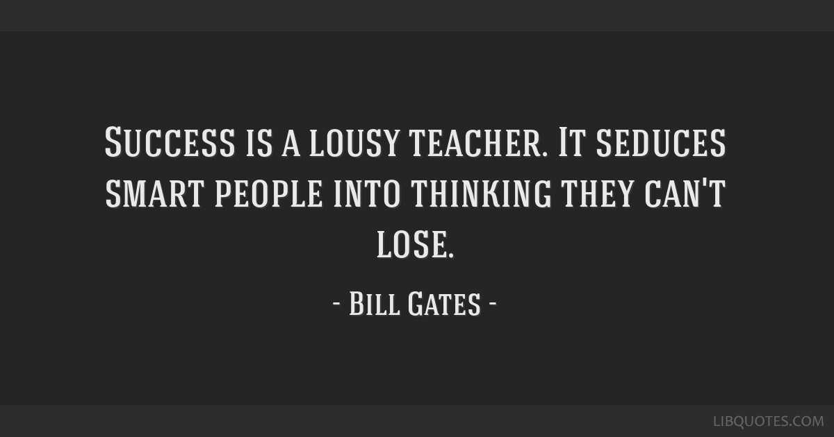 Success is a lousy teacher. It seduces smart people into thinking they can't lose.