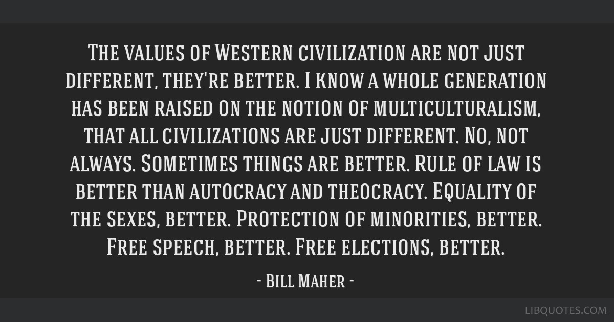 The values of Western civilization are not just different, they're better. I know a whole generation has been raised on the notion of...