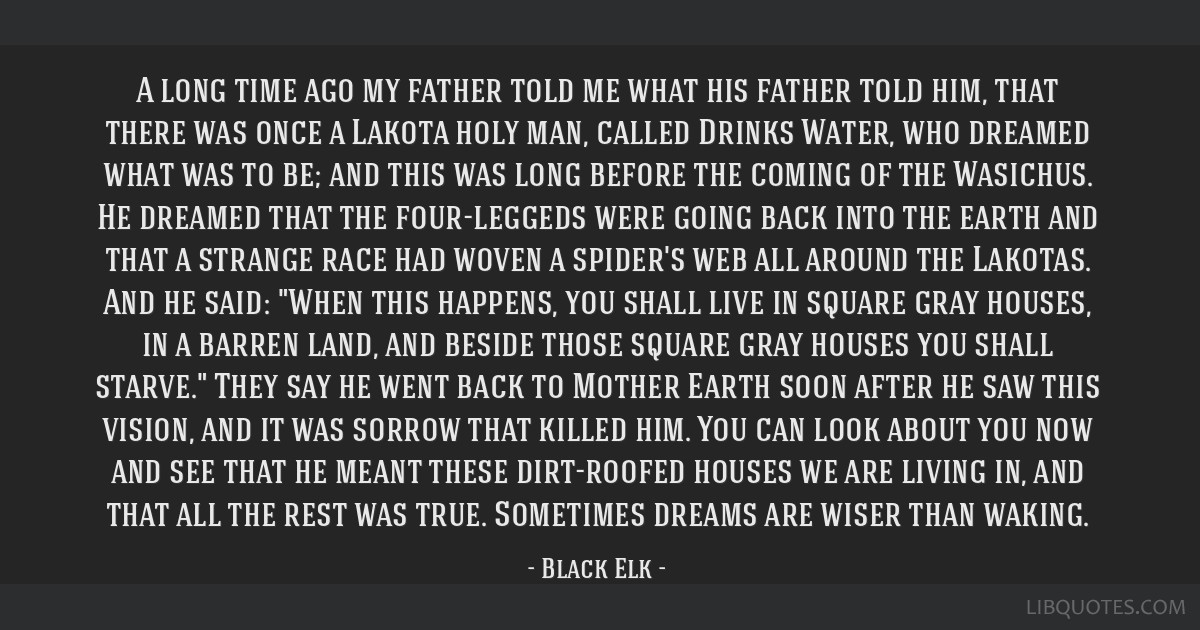 A long time ago my father told me what his father told him, that there was once a Lakota holy man, called Drinks Water, who dreamed what was to be;...